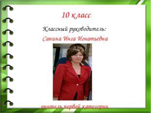 10 класс Классный руководитель: Санина Инга Игнатьевна учитель первой категории