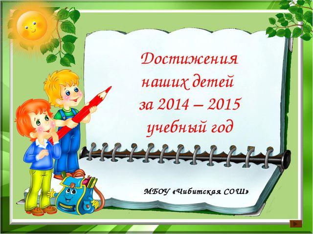 МБОУ «Чибитская СОШ» Достижения наших детей за 2014 – 2015 учебный год