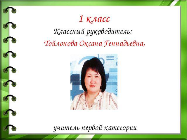 1 класс Классный руководитель: Тойлонова Оксана Геннадьевна, учитель первой к...