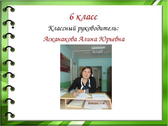 6 класс Классный руководитель: Асканакова Алина Юрьевна