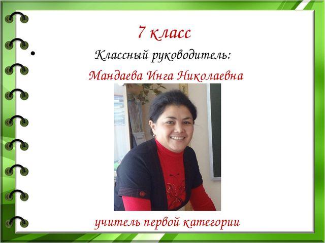 7 класс Классный руководитель: Мандаева Инга Николаевна учитель первой катего...