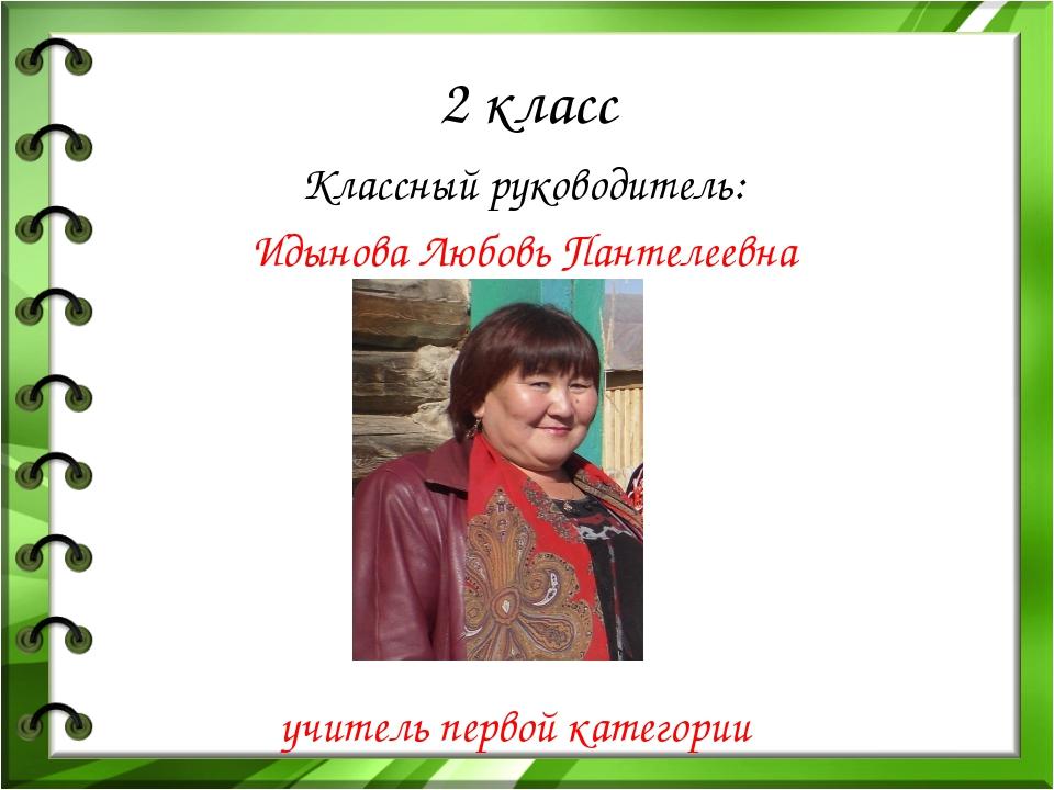 2 класс Классный руководитель: Идынова Любовь Пантелеевна учитель первой кате...
