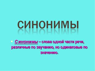 Синонимы – слова одной части речи, различные по звучанию, но одинаковые по зн