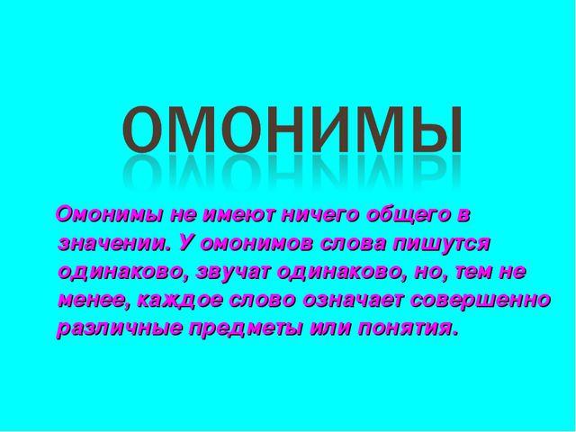 Омонимы не имеют ничего общего в значении. У омонимов слова пишутся одинаков...