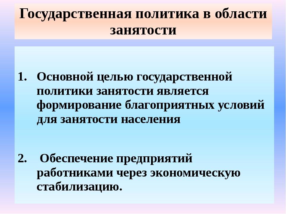 Государственная политика в области занятости Основной целью государственной п...