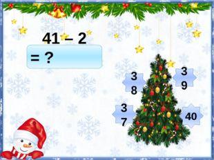 41 – 2 = ? 39 37 38 40