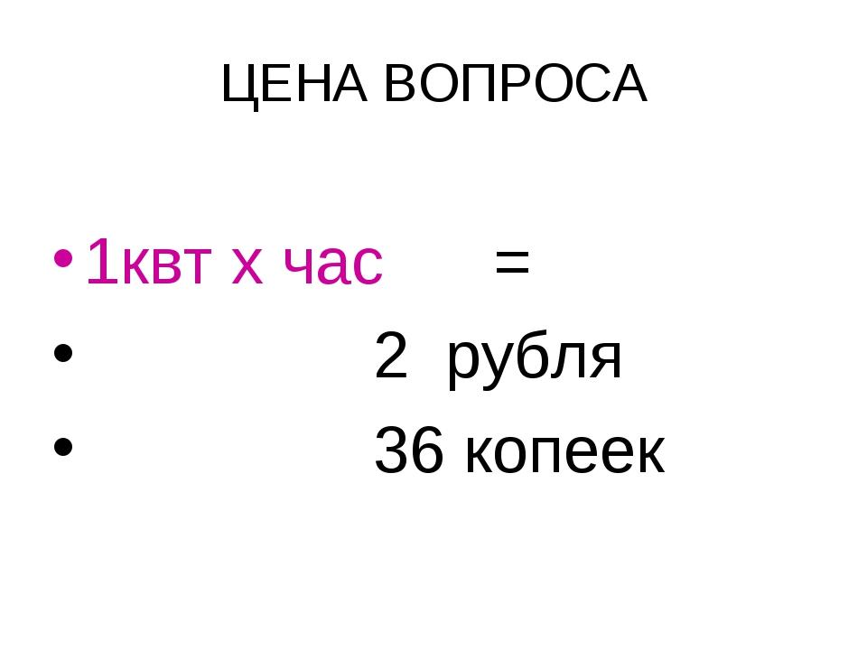 ЦЕНА ВОПРОСА 1квт х час = 2 рубля 36 копеек