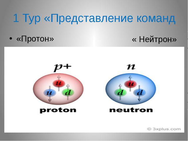 1 Тур «Представление команд « Нейтрон» «Протон»