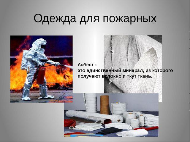Одежда для пожарных Асбест - это единственный минерал, из которого получают в...