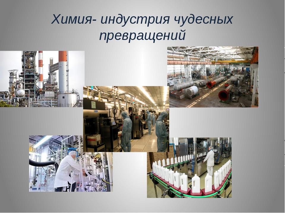 Химия- индустрия чудесных превращений