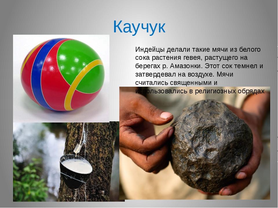 Каучук Индейцы делали такие мячи из белого сока растения гевея, растущего на...