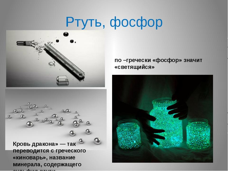 Ртуть, фосфор по –гречески «фосфор» значит «светящийся» Кровь дракона» — так...