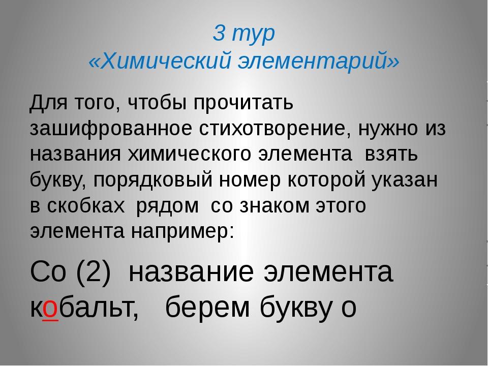 3 тур «Химический элементарий» Для того, чтобы прочитать зашифрованное стихот...