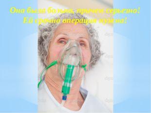 Она была больна, причем серьезно! Ей срочно операция нужна!