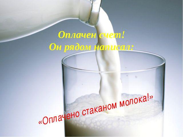 Оплачен счет! Он рядом написал: «Оплачено стаканом молока!»
