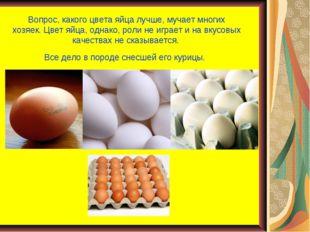 Вопрос, какого цвета яйца лучше, мучает многих хозяек.Цвет яйца, однако, рол