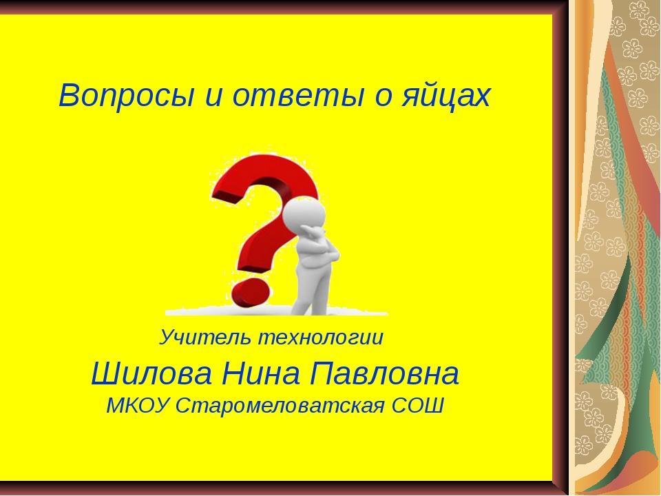 Вопросы и ответы о яйцах Учитель технологии Шилова Нина Павловна МКОУ Староме...