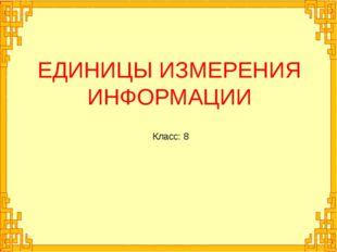 ЕДИНИЦЫ ИЗМЕРЕНИЯ ИНФОРМАЦИИ Класс: 8