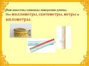 Вам известны единицы измерения длины. Это миллиметры, сантиметры, метры и кил
