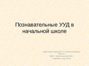 Познавательные УУД в начальной школе Подготовила: Махаева Н.А. учитель началь