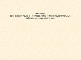 Например: Урок русского языка в 4-м классе. Тема: «Имена существительные собс