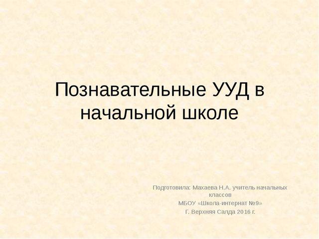 Познавательные УУД в начальной школе Подготовила: Махаева Н.А. учитель началь...