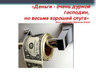 «Деньги - очень дурной господин, но весьма хороший слуга» Англ. экономист Фр