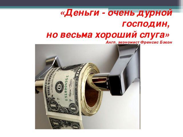 «Деньги - очень дурной господин, но весьма хороший слуга» Англ. экономист Фр...
