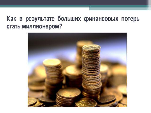 Как в результате больших финансовых потерь стать миллионером?