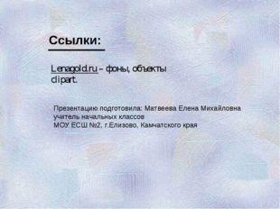 Lenagold.ru – фоны, объекты clipart. Ссылки: Презентацию подготовила: Матвеев