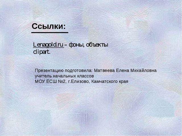 Lenagold.ru – фоны, объекты clipart. Ссылки: Презентацию подготовила: Матвеев...