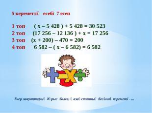 5 кереметтің есебі 7 есеп 1 топ ( х – 5 428 ) + 5 428 = 30 523 2 топ (17 256