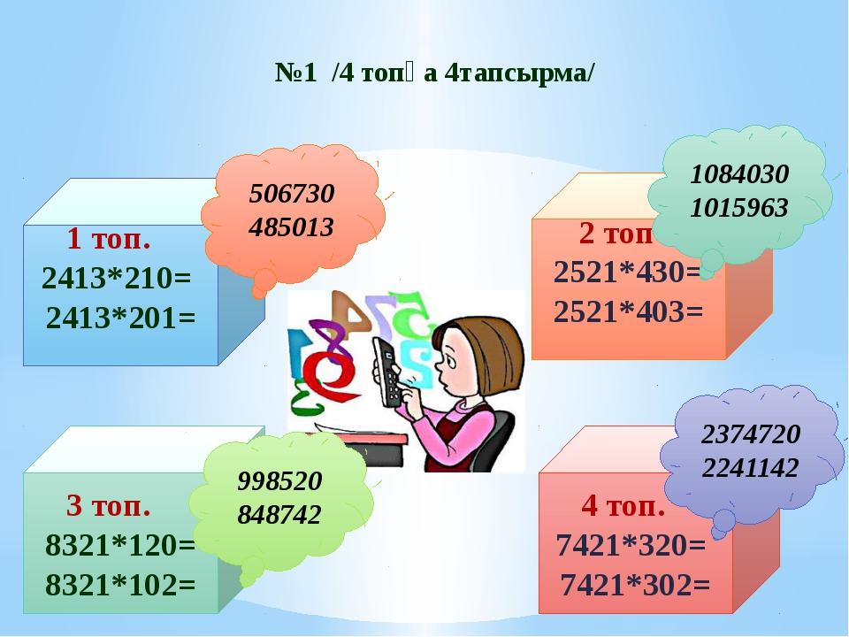 №1 /4 топқа 4тапсырма/ 1 топ. 2413*210= 2413*201= 2 топ 2521*430= 2521*403=...