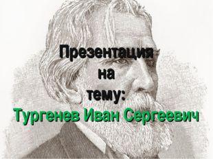 Презентация на тему: Тургенев Иван Сергеевич
