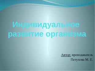 Индивидуальное развитие организма Автор: преподаватель Петухова М. Е.