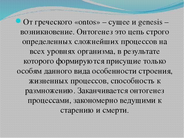 От греческого «ontos» – сущее и genesis – возникновение. Онтогенез это цепь с...