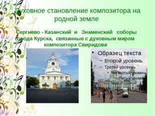 Духовное становление композитора на родной земле Сергиево - Казанский и Знаме