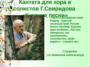 Кантата для хора и солистов Г.Свиридова «Курские песни» «Часто я вспоминаю св