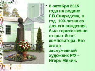 8 октября 2015 года на родине Г.В.Свиридова, в год 100-летия со дня его рожд