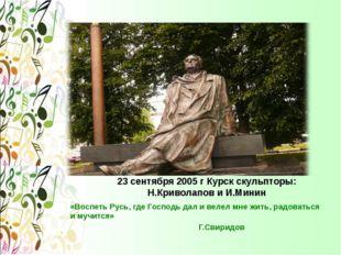 23 сентября 2005 г Курск скульпторы: Н.Криволапов и И.Минин «Воспеть Русь, гд