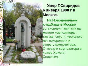 Умер Г.Свиридов 6 января 1998 г в Москве. На Новодевичьем кладбище в Москве
