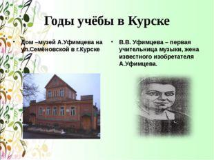 Годы учёбы в Курске Дом –музей А.Уфимцева на ул.Семёновской в г.Курске В.В. У
