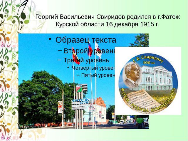 Георгий Васильевич Свиридов родился в г.Фатеж Курской области 16 декабря 1915...