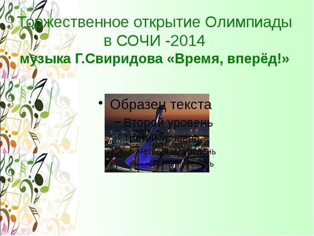 Торжественное открытие Олимпиады в СОЧИ -2014 музыка Г.Свиридова «Время, впер...