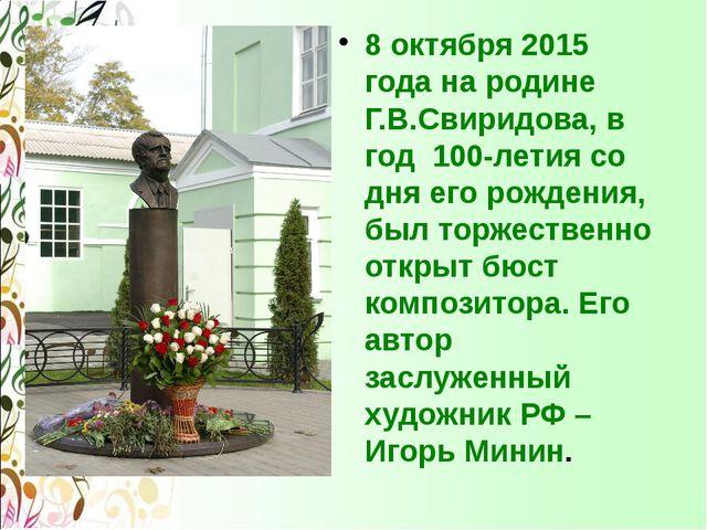 8 октября 2015 года на родине Г.В.Свиридова, в год 100-летия со дня его рожд...