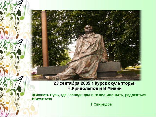23 сентября 2005 г Курск скульпторы: Н.Криволапов и И.Минин «Воспеть Русь, гд...