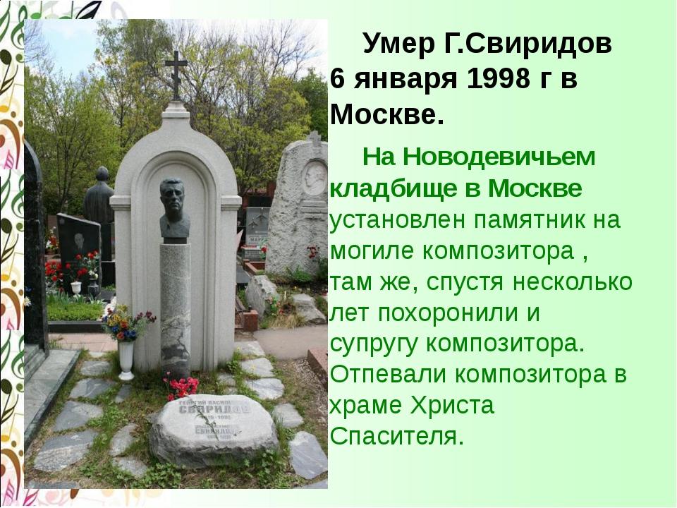 Умер Г.Свиридов 6 января 1998 г в Москве. На Новодевичьем кладбище в Москве...