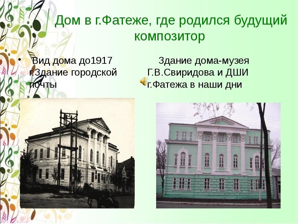 Дом в г.Фатеже, где родился будущий композитор Вид дома до1917 г.Здание горо...