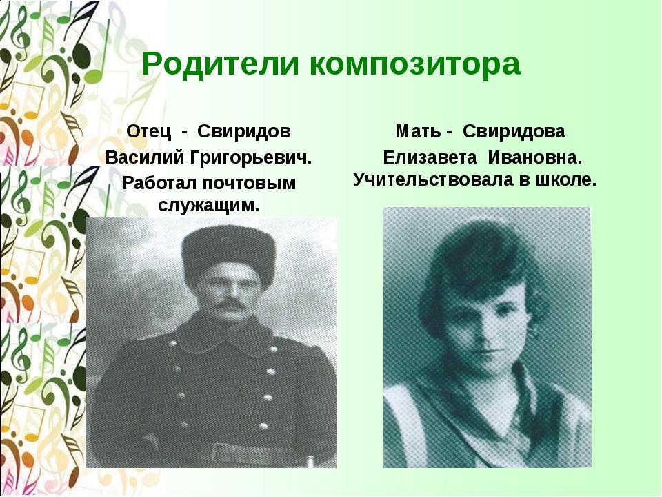 Родители композитора Отец - Свиридов Василий Григорьевич. Работал почтовым сл...