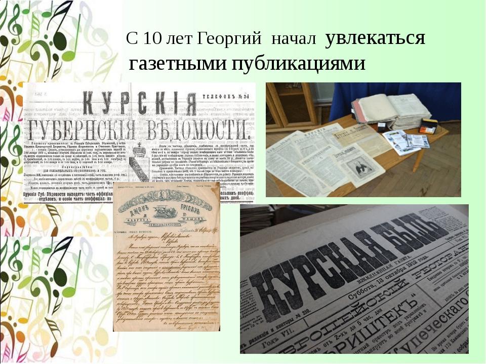 С 10 лет Георгий начал увлекаться газетными публикациями